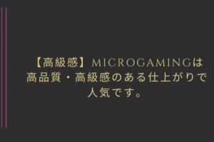 【高級感】Microgamingは 高品質・高級感のある仕上がりで 人気です。