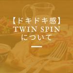 【ドキドキ感】Twin Spin について