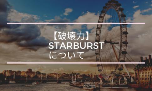 【破壊力】STARBURSTについて